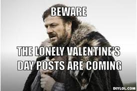 DIYLOL - Beware The lonely valentine's day posts are coming via Relatably.com