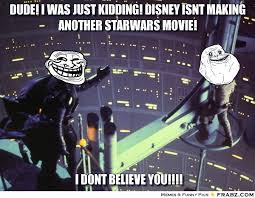 DUDE! I WAS JUST KIDDING! DISNEY ISNT MAKING ANOTHER STARWARS ... via Relatably.com