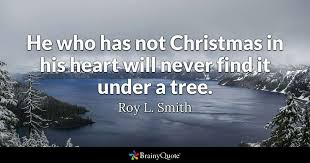 Christmas Tree Quotes Best He Who Has Not Christmas In His Heart Will Never Find It Under A
