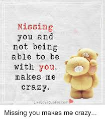 Love Quotescom Adorable Missing You And Not Being Able To Be With You Makes Me Crazy Like