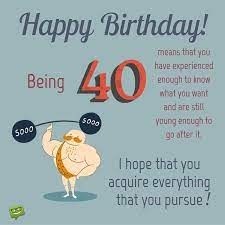 Then maybe this is the right time to start searching for the fountain of youth! The Big 4 0 40 Happy 40th Birthday Wishes 40th Birthday Quotes 40th Birthday Wishes Happy 40th Birthday