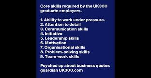 core skills required by the uk300 graduate employers 1 ability ability to work under pressure 2 attention to detail 3 communication skills 4 initiative 5 leadership skills 6 motivation 7 organisational skills 8