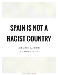 Racist Quotes Custom Racist Quotes Adorable Spain Is Not A Racist Country Picture Quotes