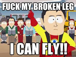 Fuck my broken leg I can fly!! - Captain Hindsight - quickmeme via Relatably.com