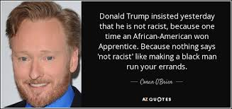 Donald Trump Racist Quotes Classy Conan O'Brien Quote Donald Trump Insisted Yesterday That He Is Not