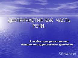 Презентация на тему Русский язык Причастие и Деепричастие  Я люблю деепричастие оно изящно оно дорисовывает движение
