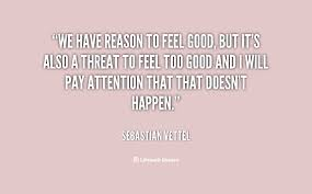 We have reason to feel good, but it's also a threat to feel too ...