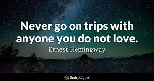Hemingway Quotes Magnificent Never Go On Trips With Anyone You Do Not Love Ernest Hemingway