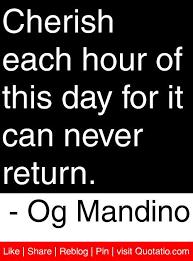 Cherish Each Hour Of This Day For It Can Never Return Og Mandino Best Og Mandino Quotes
