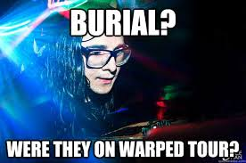 Burial? Were they on Warped Tour? - Dubstep Oblivious Skrillex ... via Relatably.com