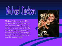 presentation of michael jackson michael jackson is dead he s my favourite singer because his music is perfect to dance