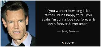 Randy Travis Quote If You Wonder How Long Ill Be Faithful I'll Be Delectable Ill Love You Forever And Ever