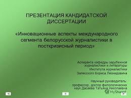 Презентация на тему ПРЕЗЕНТАЦИЯ КАНДИДАТСКОЙ ДИССЕРТАЦИИ  Презентация на тему ПРЕЗЕНТАЦИЯ КАНДИДАТСКОЙ ДИССЕРТАЦИИ Инновационные аспекты международного сегмента белорусской журналистики в посткризисный период