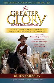 for greater glory the true story of cristiada the cristero war  for greater glory the true story of cristiada the cristero war and s struggle for religious dom ruben quezada 9781570589546 com