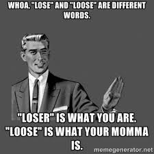 "Whoa, ""Lose"" and ""loose"" are different words. ""loser"" is what you ... via Relatably.com"