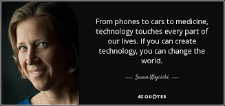 susan wojcicki quote from phones to cars to medicine technology from phones to cars to medicine technology touches every part of our lives if