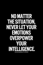 No matter the situation, never let your emotions overpower ...