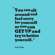 Never Feel Sorry For Yourself Quotes Best of You Can Sit Around And Feel Sorry For Yourself Or You Can GET UP And Try