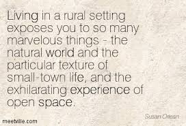 Small Town Life Quotes Living in a rural setting exposes you to so many marvelous things 6