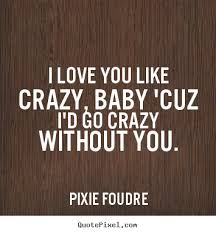 Pixie Foudre Picture Quotes I Love You Like Crazy Baby 'cuz I'd Beauteous I Love You Like Quotes