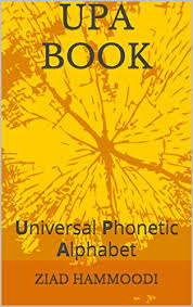 The international phonetic alphabet (ipa) is an academic standard that was created by the ipa is a phonetic notation system that uses a set of symbols to represent each distinct sound that exists in. Amazon Com Upa Book Universal Phonetic Alphabet Tahawawbray Book 3 Ebook Hammoodi Ziad Hammoodi Emad Kindle Store