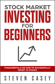 Stock Market Investing For Beginners - Fundamentals On How To Successfully  Invest In Stocks eBook by Steven Casey - 9781386926535
