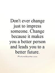 change for the better quotes. Ever Change Just To Impress And Please Someone Because It Makes You Better In For The Quotes