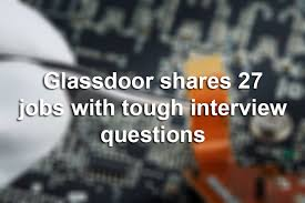 glassdoor shares 27 jobs with tough interview questions houstonchronicle com