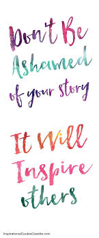 Inspirational Quotes For Addicts Unique Don't Be Ashamed Of Your Story It Will Inspire Others