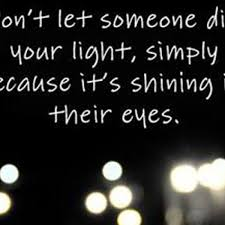 Don T Let Anyone Dim Your Light Quote Dont Let Someone Dim Your Light Simply Because Its Shining