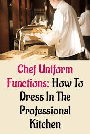 chef uniform functions how to dress in the professional kitchen