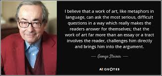 i believe essay topics george steiner quote i believe that a work of art like metaphors