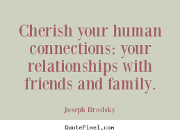 Quotes About Relationships And Friendships Cherish your human connections your relationships Joseph Brodsky 87