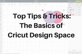 Learn Cricut Design Space Top Tips And Tricks The Basics Of Cricut Design Space