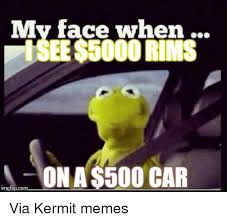 kermit my face when. Simple Kermit Cars Kermit The Frog And Meme My Face When ISEE5000 RIMS ON To Face When D