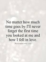 Forget Love Quotes Fascinating No Matter How Much Time Goes By I'll Never Forget The First Time You