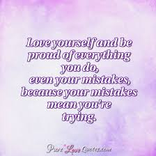 Love Yourself Quotes Simple Love Yourself And Be Proud Of Everything You Do Even Your Mistakes