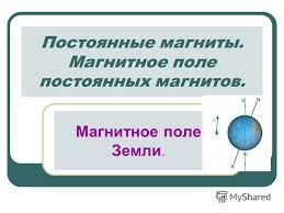 Презентация на тему Постоянные магниты Магнитное поле  Магнитное поле постоянных магнитов Магнитное поле Земли