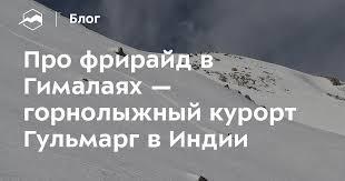 Про фрирайд в Гималаях — горнолыжный курорт Гульмарг в ...