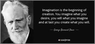 quotes by george bernard shaw page a z quotes imagination is the beginning of creation you imagine what you desire you will what you imagine and at last you create what you will george bernard shaw