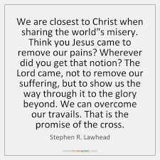 Sharing Quotes 53 Best We Are Closest To Christ When Sharing The World's Misery Think You