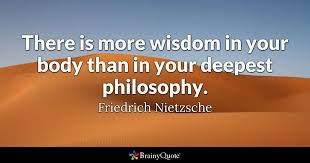 There Is More Wisdom In Your Body Than In Your Deepest Philosophy Enchanting Sayings Of A Philosopher
