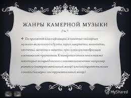 Презентация на тему КАМЕРНАЯ МУЗЫКА СТИЛИ ЖАНРЫ ИСПОЛНИТЕЛИ  3 ЖАНРЫ