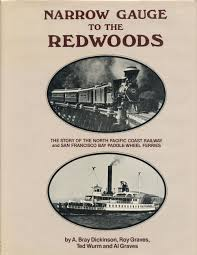 Narrow Gauge to the Redwoods: The Story of the North Pacific Coast Railroad  and San Francisco Bay Paddle-Wheel Ferries | A. Bray Dickinson, Roy Graves,  Ted Wurm, Al | Fourth printing