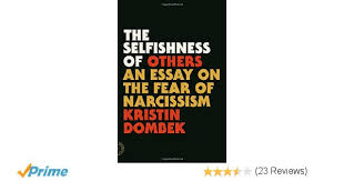 the selfishness of others an essay on the fear of narcissism  the selfishness of others an essay on the fear of narcissism kristin dombek 9780865478237 amazon com books