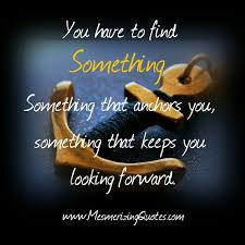 Looking Forward Quotes Gorgeous You Have To Find Something That Keeps You Looking Forward