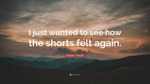Tons of awesome rafael nadal wallpapers to download for free. Rafael Nadal Quote I Just Wanted To See How The Shorts Felt Again