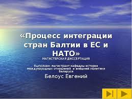 Процесс интеграции стран Балтии в ЕС и НАТО МАГИСТЕРСКАЯ  Процесс интеграции стран Балтии в ЕС и НАТО МАГИСТЕРСКАЯ ДИССЕРТАЦИЯ Выполнил магистрант кафедры истории международных отн