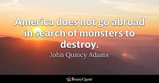 John Quincy Adams Quotes Beauteous America Does Not Go Abroad In Search Of Monsters To Destroy John