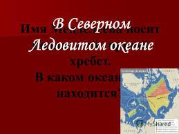 Презентация на тему Дата и место рождения Дмитрия Ивановича  38 Имя Менделеева носит подводный горный хребет В каком океане он находится В Северном Ледовитом океане